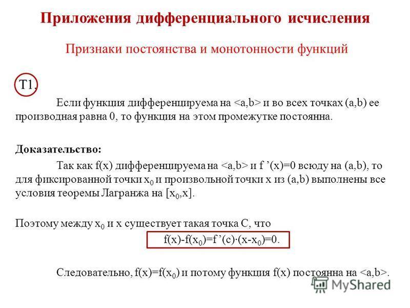 Приложения дифференциального исчисления Признаки постоянства и монотонности функций Т1. Если функция дифференцируема на и во всех точках (a,b) ее производная равна 0, то функция на этом промежутке постоянна. Доказательство: Так как f(x) дифференцируе
