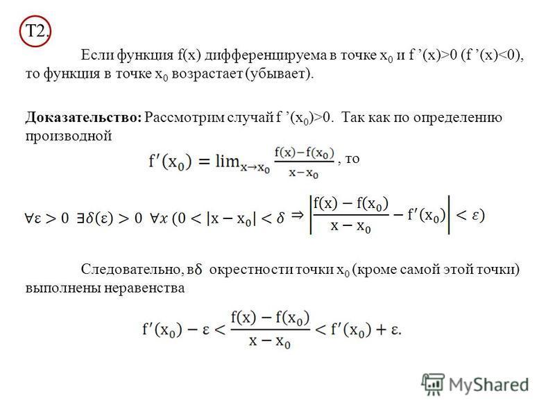 Т2. Если функция f(x) дифференцируема в точке х 0 и f (x)>0 (f (x)<0), то функция в точке х 0 возрастает (убывает). Доказательство: Рассмотрим случай f (х 0 )>0. Так как по определению производной, то Следовательно, в окрестности точки х 0 (кроме сам