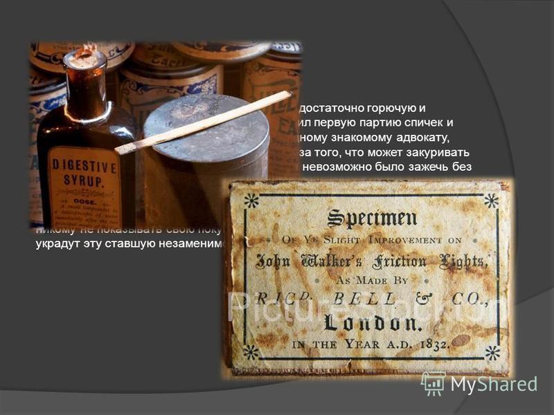 Но вернемся к изобретателю. Получив смесь достаточно горючую и практически безопасную, Джон Уокер изготовил первую партию спичек и даже сумел их продать 7 апреля 1827 года одному знакомому адвокату, который много курил и постоянно страдал из-за того,