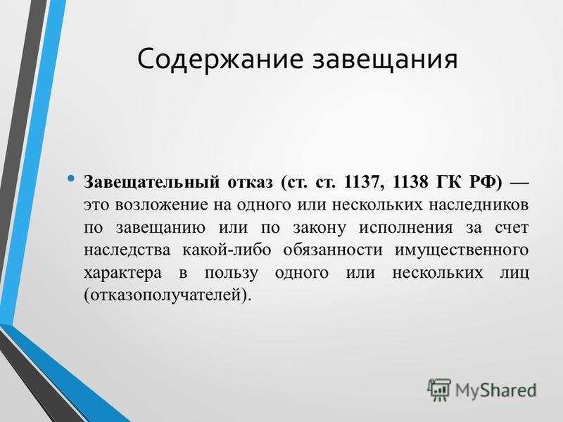 Содержание завещания Завещательный отказ (ст. ст. 1137, 1138 ГК РФ) это возложение на одного или нескольких наследников по завещанию или по закону исполнения за счет наследства какой-либо обязанности имущественного характера в пользу одного или неско