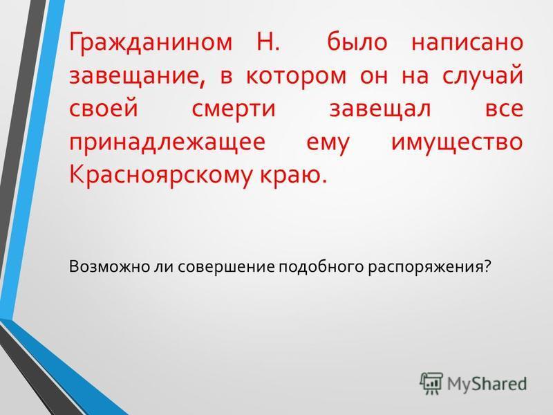 Гражданином Н. было написано завещание, в котором он на случай своей смерти завещал все принадлежащее ему имущество Красноярскому краю. Возможно ли совершение подобного распоряжения?