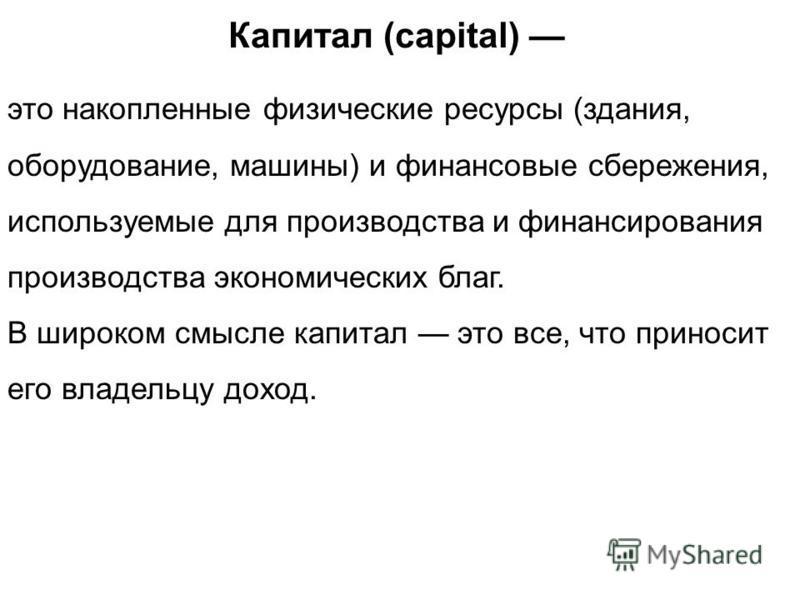 Капитал (capital) это накопленные физические ресурсы (здания, оборудование, машины) и финансовые сбережения, используемые для производства и финансирования производства экономических благ. В широком смысле капитал это все, что приносит его владельцу