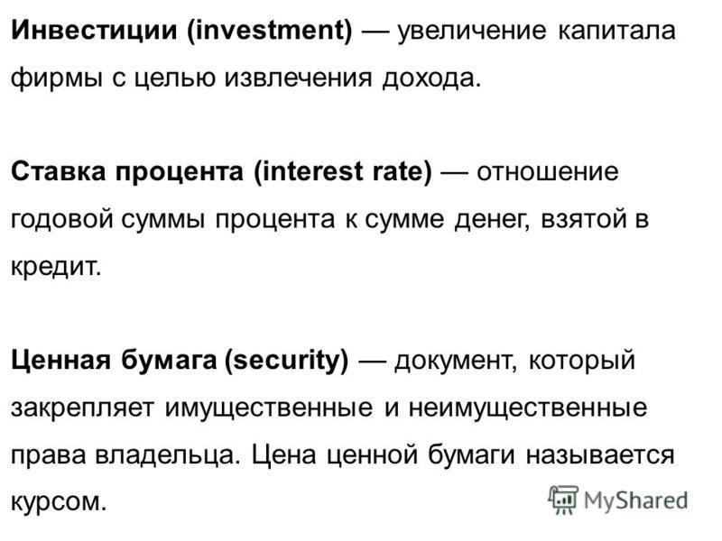 Инвестиции (investment) увеличение капитала фирмы с целью извлечения дохода. Ставка процента (interest rate) отношение годовой суммы процента к сумме денег, взятой в кредит. Ценная бумага (security) документ, который закрепляет имущественные и неимущ
