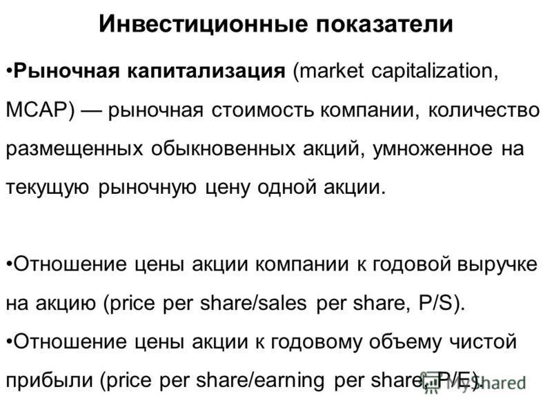 Инвестиционные показатели Рыночная капитализация (market capitalization, MCAP) рыночная стоимость компании, количество размещенных обыкновенных акций, умноженное на текущую рыночную цену одной акции. Отношение цены акции компании к годовой выручке на