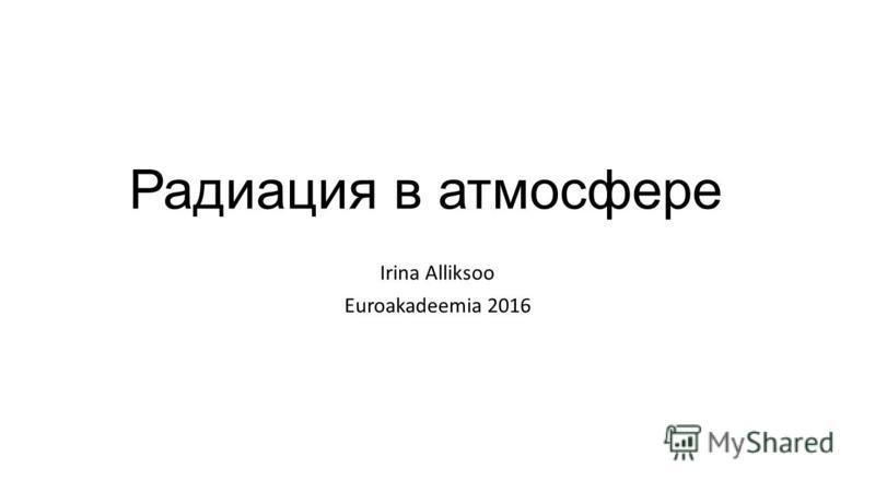 Радиация в атмосфере Irina Alliksoo Euroakadeemia 2016