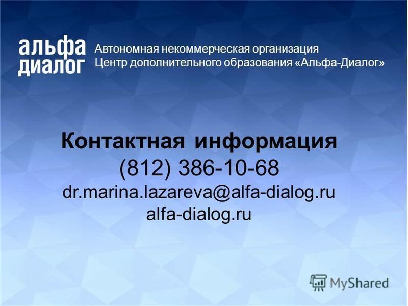 Автономная некоммерческая организация Центр дополнительного образования «Альфа-Диалог» Контактная информация (812) 386-10-68 dr.marina.lazareva@alfa-dialog.ru alfa-dialog.ru
