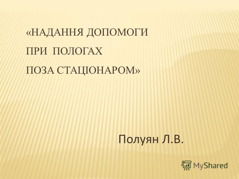 «НАДАННЯ ДОПОМОГИ ПРИ ПОЛОГАХ ПОЗА СТАЦІОНАРОМ» Полуян Л.В.
