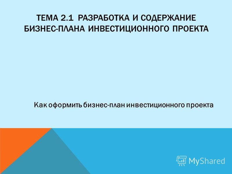 ТЕМА 2.1 РАЗРАБОТКА И СОДЕРЖАНИЕ БИЗНЕС-ПЛАНА ИНВЕСТИЦИОННОГО ПРОЕКТА Как оформить бизнес-план инвестиционного проекта