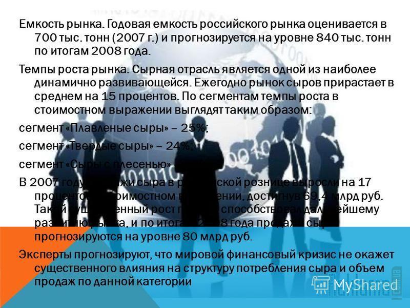 Емкость рынка. Годовая емкость российского рынка оценивается в 700 тыс. тонн (2007 г.) и прогнозируется на уровне 840 тыс. тонн по итогам 2008 года. Темпы роста рынка. Сырная отрасль является одной из наиболее динамично развивающейся. Ежегодно рынок