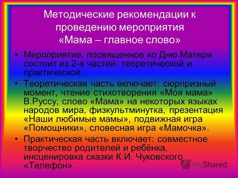 Методические рекомендации к проведению мероприятия «Мама – главное слово» Мероприятие, посвященное ко Дню Матери состоит из 2-х частей: теоретической и практической. Теоретическая часть включает: сюрпризный момент, чтение стихотворения «Моя мама» В.Р