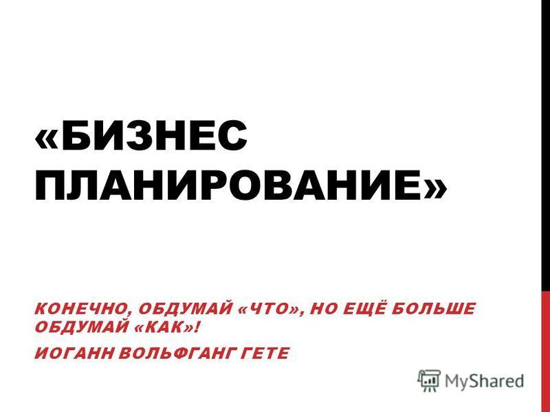 «БИЗНЕС ПЛАНИРОВАНИЕ» КОНЕЧНО, ОБДУМАЙ «ЧТО», НО ЕЩЁ БОЛЬШЕ ОБДУМАЙ «КАК»! ИОГАНН ВОЛЬФГАНГ ГЕТЕ