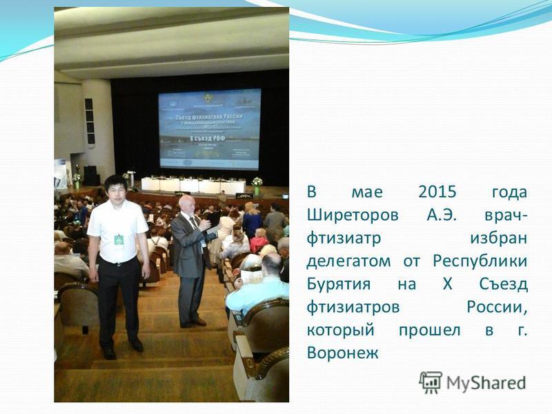 В мае 2015 года Ширеторов А.Э. врач- фтизиатр избран делегатом от Республики Бурятия на X Съезд фтизиатров России, который прошел в г. Воронеж
