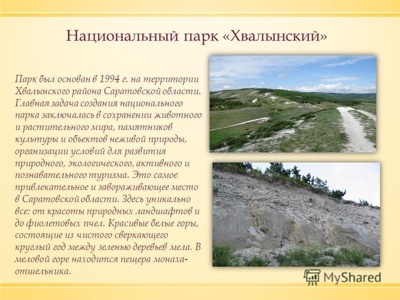 Национальный парк «Хвалынский» Парк был основан в 1994 г. на территории Хвалынского района Саратовской области. Главная задача создания национального парка заключалась в сохранении животного и растительного мира, памятников культуры и объектов неживо