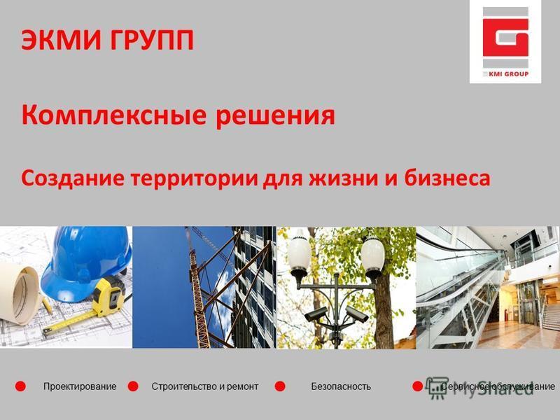 Проектирование Строительство и ремонт Безопасность Сервисное обслуживание ЭКМИ ГРУПП Комплексные решения Создание территории для жизни и бизнеса