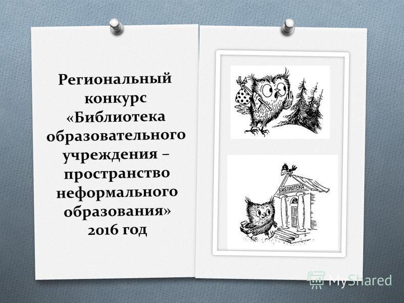 Региональный конкурс «Библиотека образовательного учреждения – пространство неформального образования» 2016 год