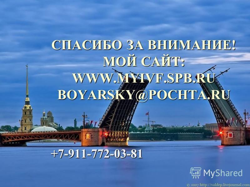 СПАСИБО ЗА ВНИМАНИЕ! МОЙ САЙТ: WWW.MYIVF.SPB.RU BOYARSKY@POCHTA.RU +7-911-772-03-81