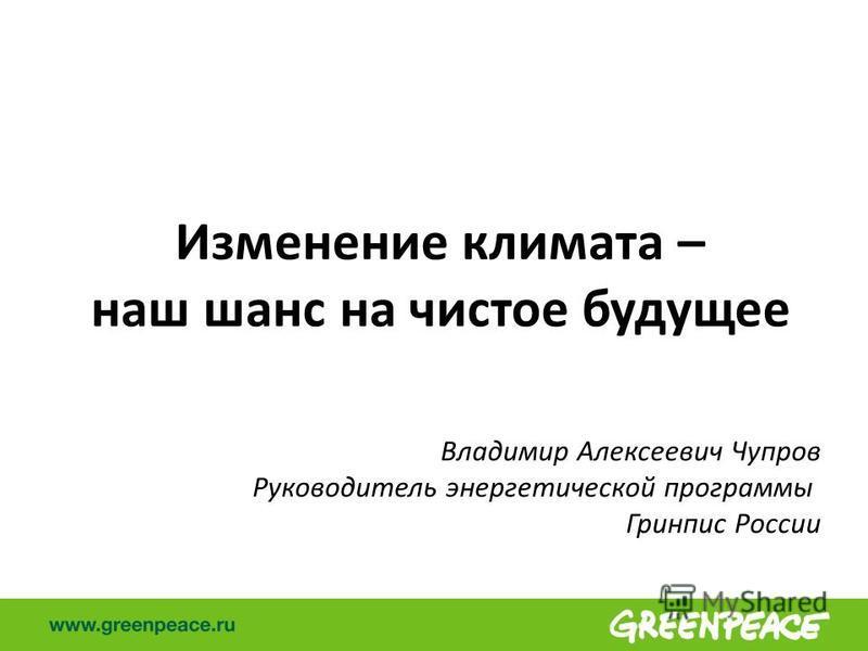 Изменение климата – наш шанс на чистое будущее Владимир Алексеевич Чупров Руководитель энергетической программы Гринпис России
