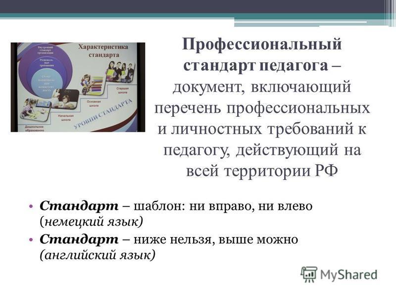 Профессиональный стандарт педагога – документ, включающий перечень профессиональных и личностных требований к педагогу, действующий на всей территории РФ Стандарт – шаблон: ни вправо, ни влево (немецкий язык) Стандарт – ниже нельзя, выше можно (англи