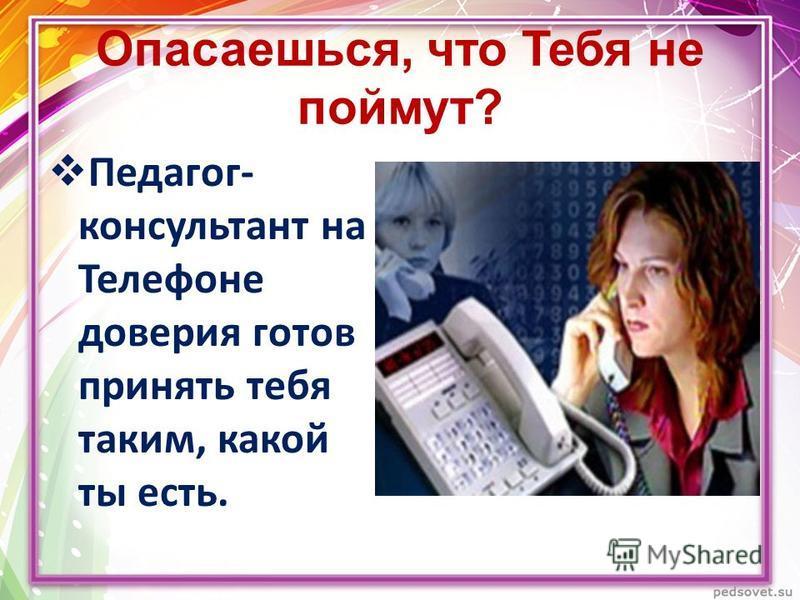 Опасаешься, что Тебя не поймут? Педагог- консультант на Телефоне доверия готов принять тебя таким, какой ты есть.