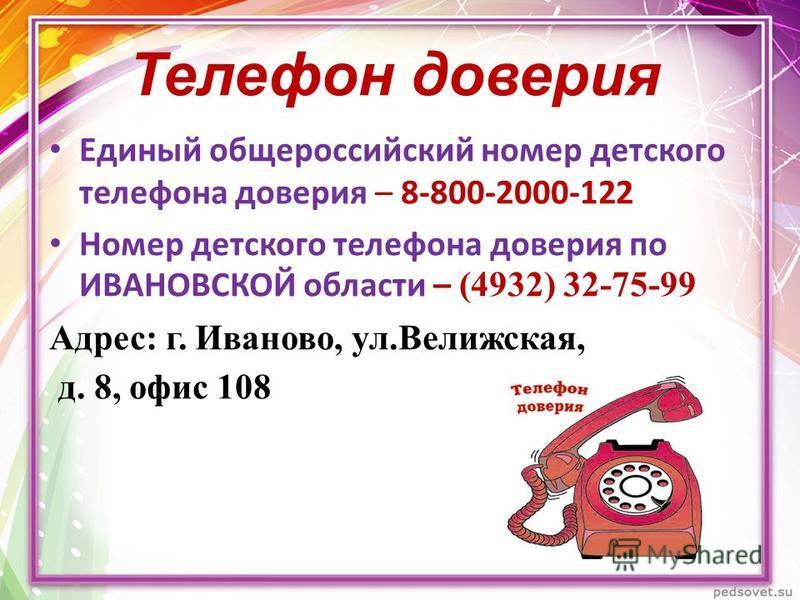 Телефон доверия Единый общероссийский номер детского телефона доверия – 8-800-2000-122 Номер детского телефона доверия по ИВАНОВСКОЙ области – (4932) 32-75-99 Адрес: г. Иваново, ул.Велижская, д. 8, офис 108