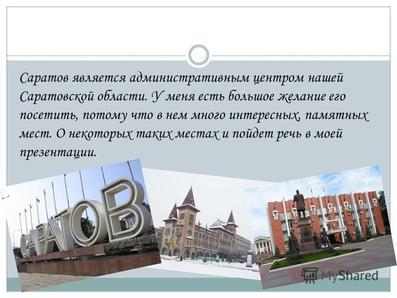 Саратов является административным центром нашей Саратовской области. У меня есть большое желание его посетить, потому что в нем много интересных, памятных мест. О некоторых таких местах и пойдет речь в моей презентации.