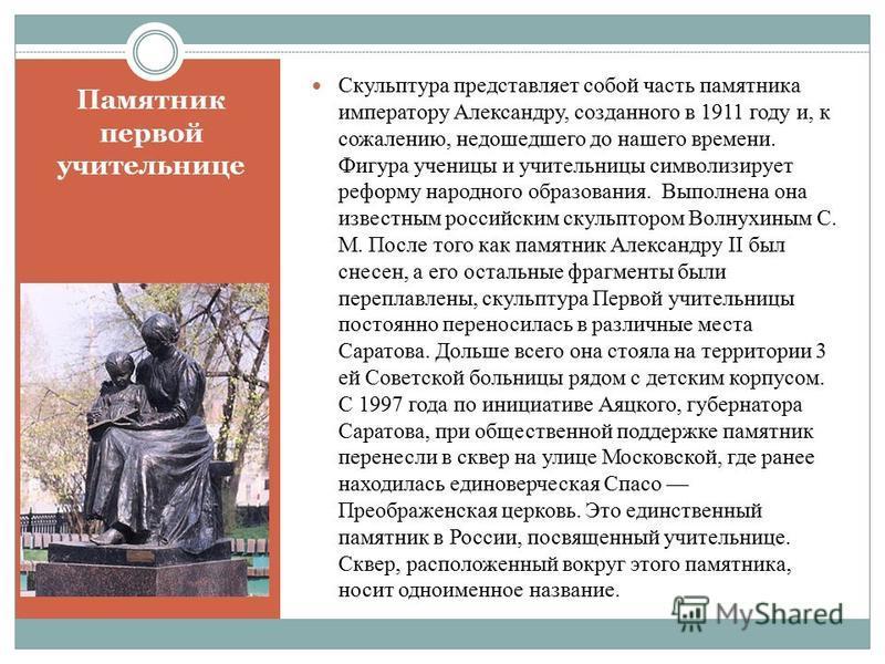 Памятник первой учительнице Скульптура представляет собой часть памятника императору Александру, созданного в 1911 году и, к сожалению, недошедшего до нашего времени. Фигура ученицы и учительницы символизирует реформу народного образования. Выполнена