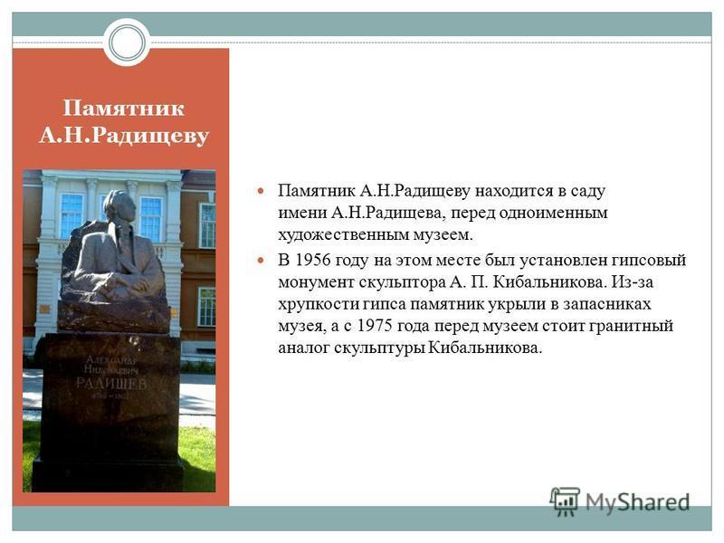 Памятник А.Н.Радищеву Памятник А.Н.Радищеву находится в саду имени А.Н.Радищева, перед одноименным художественным музеем. В 1956 году на этом месте был установлен гипсовый монумент скульптора А. П. Кибальникова. Из-за хрупкости гипса памятник укрыли