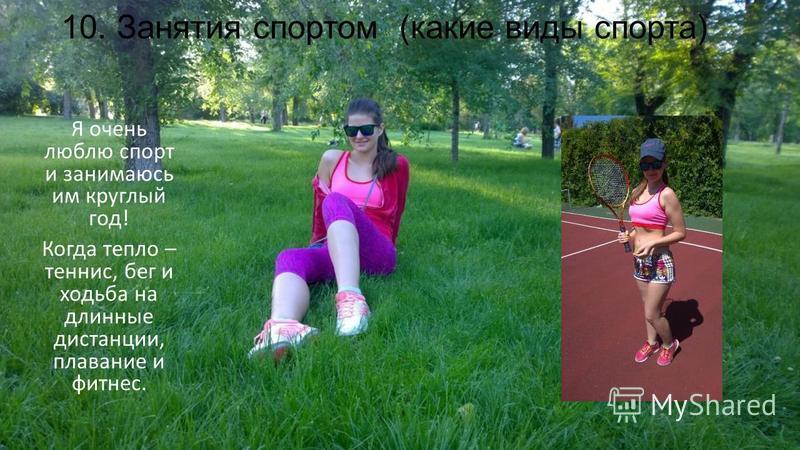 10. Занятия спортом (какие виды спорта) Я очень люблю спорт и занимаюсь им круглый год! Когда тепло – теннис, бег и ходьба на длинные дистанции, плавание и фитнес.