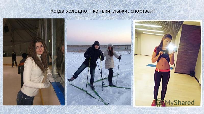 Когда холодно – коньки, лыжи, спортзал!