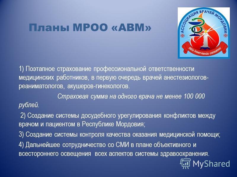 Планы МРОО «АВМ» 1) Поэтапное страхование профессиональной ответственности медицинских работников, в первую очередь врачей анестезиологов- реаниматологов, акушеров-гинекологов. Страховая сумма на одного врача не менее 100 000 рублей. 2) Создание сист