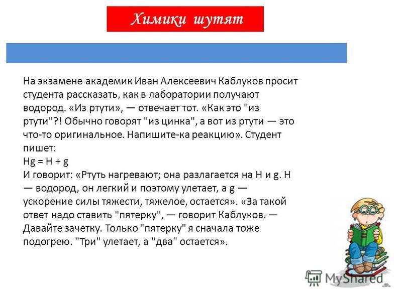 Химики шутят На экзамене академик Иван Алексеевич Каблуков просит студента рассказать, как в лаборатории получают водород. «Из ртути», отвечает тот. «Как это