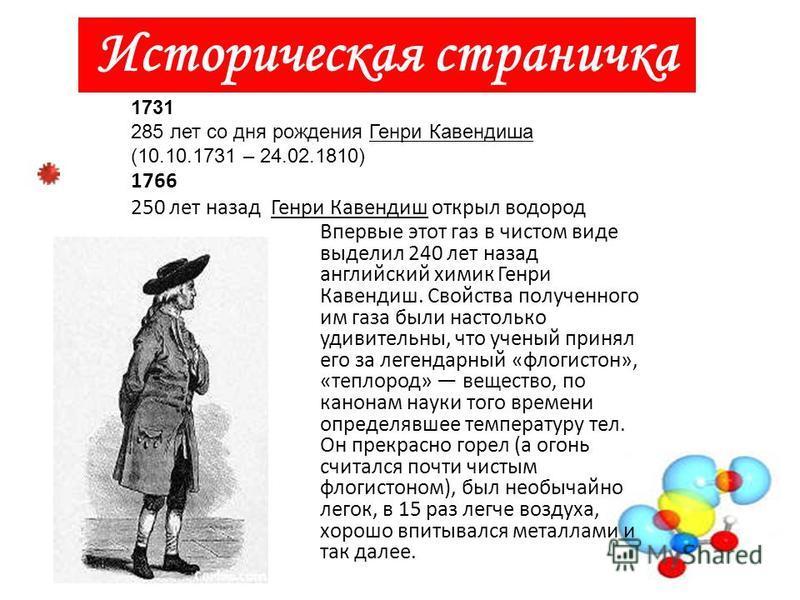 Историческая страничка 1731 285 лет со дня рождения Генри Кавендиша (10.10.1731 – 24.02.1810) 1766 250 лет назад Генри Кавендиш открыл водород Впервые этот газ в чистом виде выделил 240 лет назад английский химик Генри Кавендиш. Свойства полученного