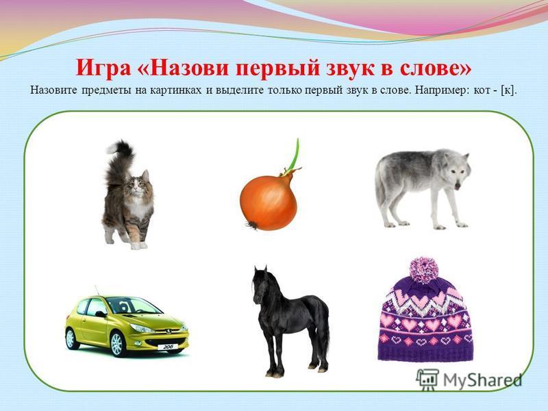 Игра «Назови первый звук в слове» Назовите предметы на картинках и выделите только первый звук в слове. Например: кот - [к].