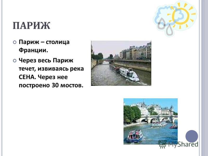ПАРИЖ Париж – столица Франции. Через весь Париж течет, извиваясь река СЕНА. Через нее построено 30 мостов.
