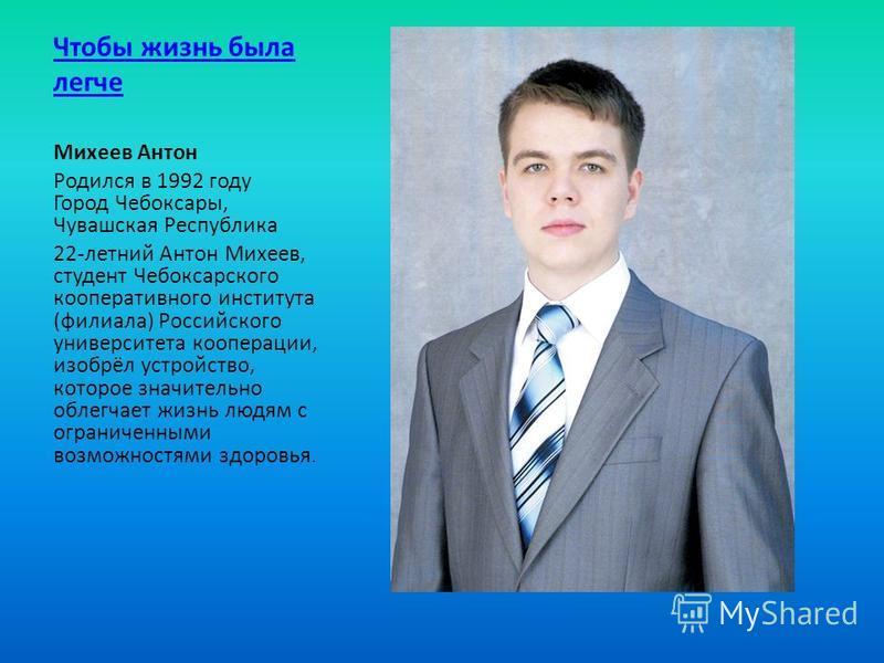 Чтобы жизнь была легче Михеев Антон Родился в 1992 году Город Чебоксары, Чувашская Республика 22-летний Антон Михеев, студент Чебоксарского кооперативного института (филиала) Российского университета кооперации, изобрёл устройство, которое значительн