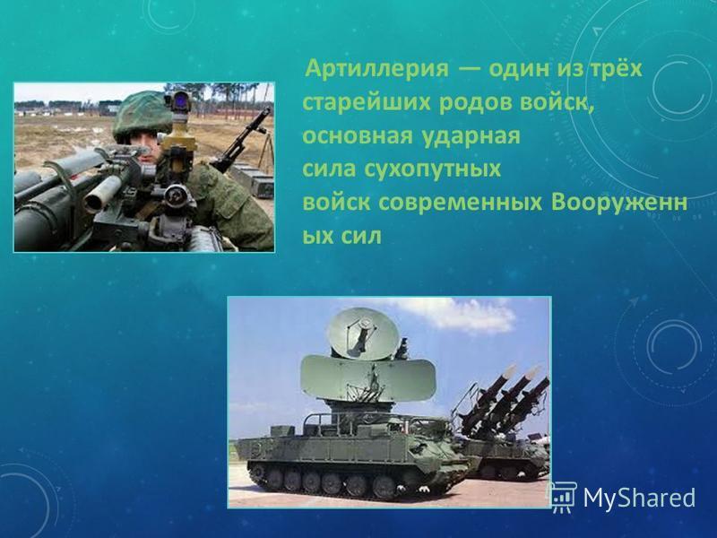 Артиллерия один из трёх старейших родов войск, основная ударная сила сухопутных войск современных Вооруженн ых сил