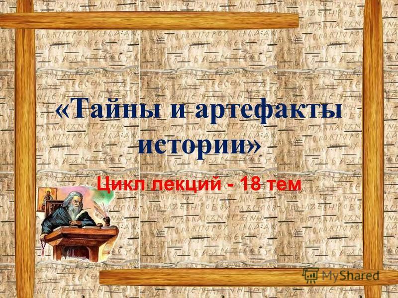 «Тайны и артефакты истории» Цикл лекций - 18 тем