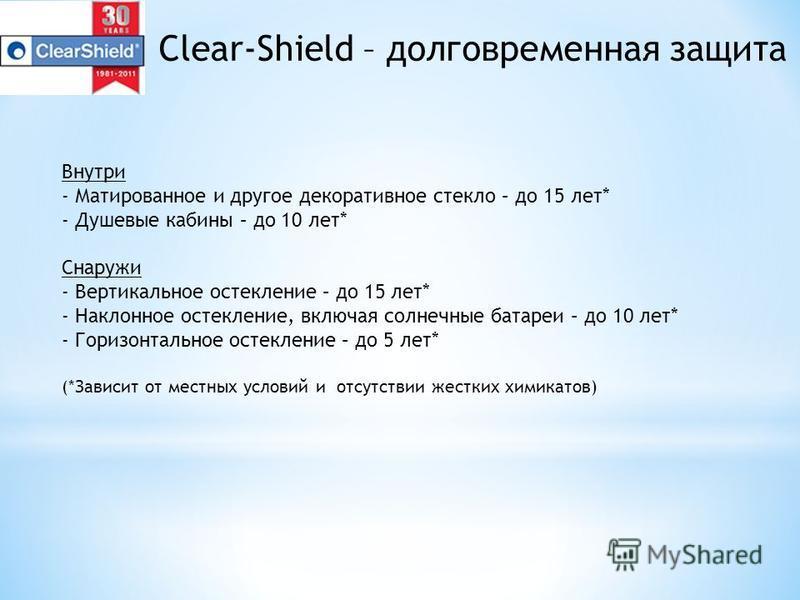 Clear-Shield – долговременная защита Внутри - Матированное и другое декоративное стекло – до 15 лет* - Душевые кабины – до 10 лет* Снаружи - Вертикальное остекление – до 15 лет* - Наклонное остекление, включая солнечные батареи – до 10 лет* - Горизон