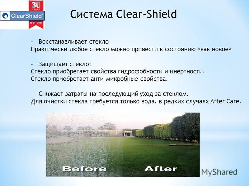 Система Clear-Shield -Восстанавливает стекло Практически любое стекло можно привести к состоянию «как новое» -Защищает стекло: Стекло приобретает свойства гидрофобности и инертности. Стекло приобретает анти-микробные свойства. -Снижает затраты на пос