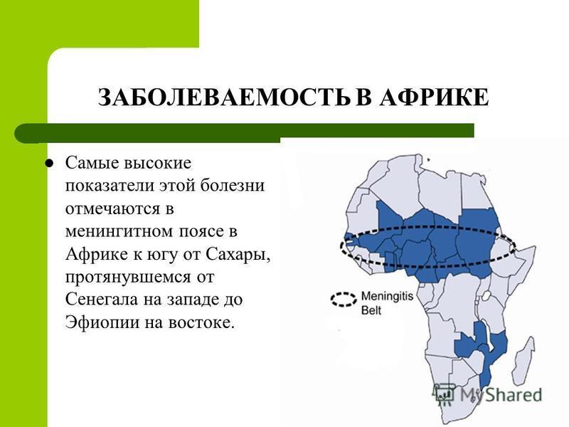 ЗАБОЛЕВАЕМОСТЬ В АФРИКЕ Самые высокие показатели этой болезни отмечаются в менингитном поясе в Африке к югу от Сахары, протянувшемся от Сенегала на западе до Эфиопии на востоке.
