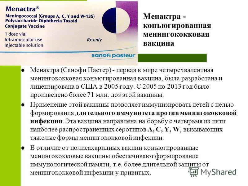 Менактра - конъюгированная менингококковая вакцина Менактра (Санофи Пастер) - первая в мире четырехвалентная менингококковая конъюгированная вакцина, была разработана и лицензирована в США в 2005 году. С 2005 по 2013 год было произведено более 71 млн