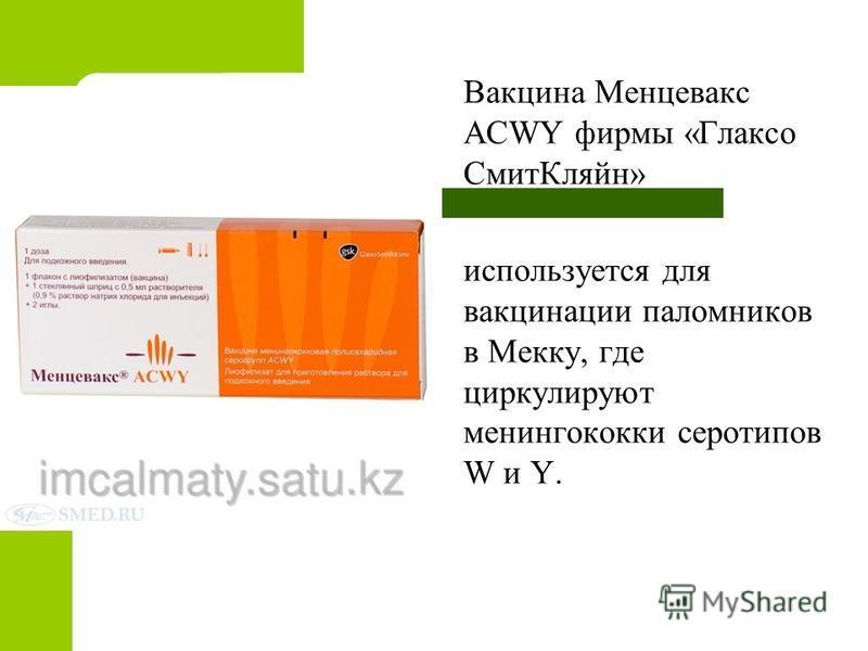 Вакцина Менцевакс ACWY фирмы «Глаксо Смит Кляйн» используется для вакцинации паломников в Мекку, где циркулируют менингококки серотипов W и Y.