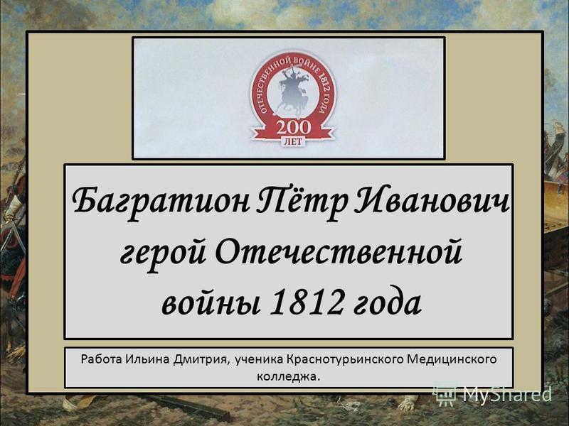 Багратион Пётр Иванович герой Отечественной войны 1812 года Работа Ильина Дмитрия, ученика Краснотурьинского Медицинского колледжа.