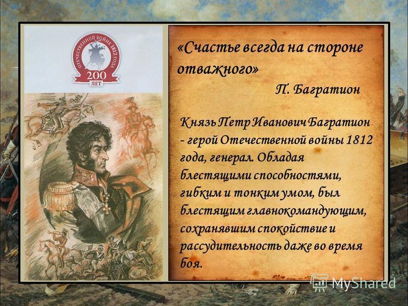 «Счастье всегда на стороне отважного» П. Багратион Князь Петр Иванович Багратион - герой Отечественной войны 1812 года, генерал. Обладая блестящими способностями, гибким и тонким умом, был блестящим главнокомандующим, сохранявшим спокойствие и рассуд