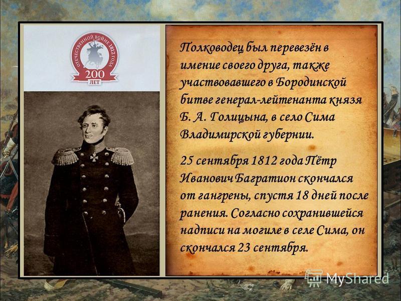 Полководец был перевезён в имение своего друга, также участвовавшего в Бородинской битве генерал-лейтенанта князя Б. А. Голицына, в село Сима Владимирской губернии. 25 сентября 1812 года Пётр Иванович Багратион скончался от гангрены, спустя 18 дней п