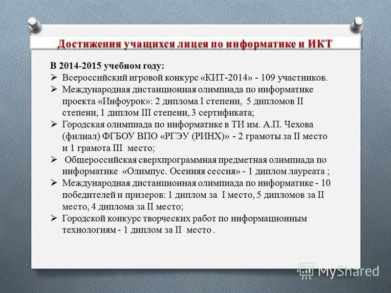 В 2014-2015 учебном году: Всероссийский игровой конкурс «КИТ-2014» - 109 участников. Международная дистанционная олимпиада по информатике проекта «Инфоурок»: 2 диплома I степени, 5 дипломов II степени, 1 диплом III степени, 3 сертификата; Городская о