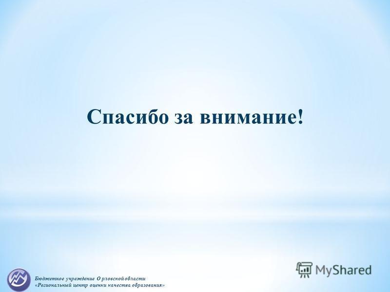 Бюджетное учреждение О рловской области «Региональный центр оценки качества образования» Спасибо за внимание!