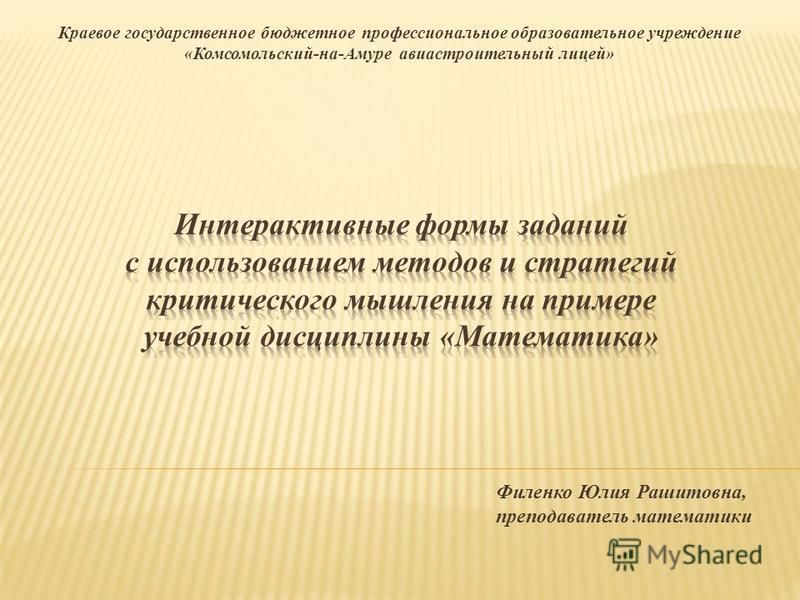 Краевое государственное бюджетное профессиональное образовательное учреждение «Комсомольский-на-Амуре авиастроительный лицей» Филенко Юлия Рашитовна, преподаватель математики