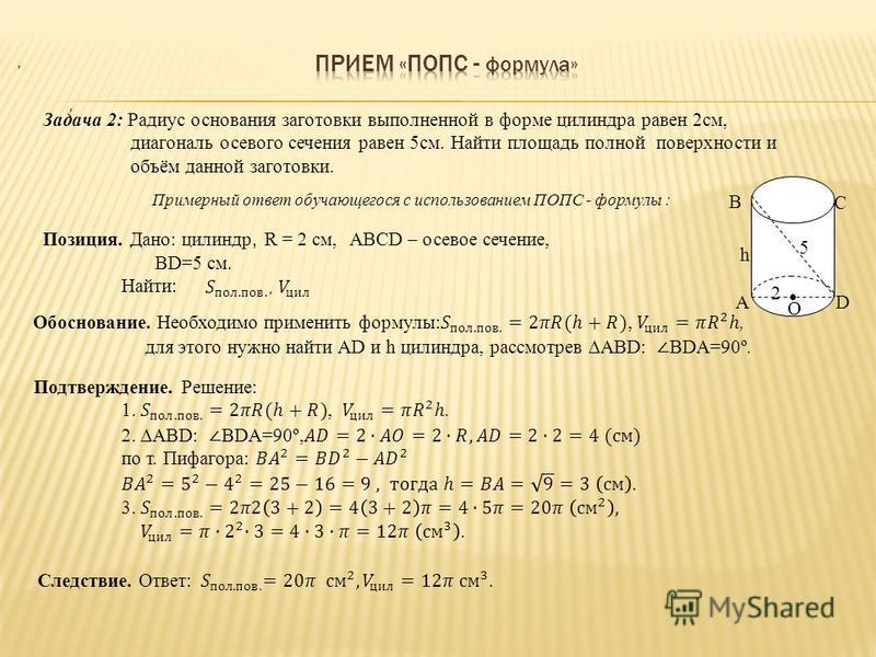Задача 2: Радиус основания заготовки выполненной в форме цилиндра равен 2 см, диагональ осевого сечения равен 5 см. Найти площадь полной поверхности и объём данной заготовки. Примерный ответ обучающегося с использованием ПОПС - формулы : 2 5 А В D C