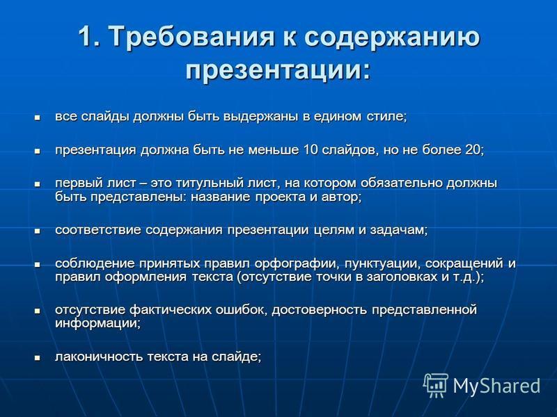 1. Требования к содержанию презентации: все слайды должны быть выдержаны в едином стиле; все слайды должны быть выдержаны в едином стиле; презентация должна быть не меньше 10 слайдов, но не более 20; презентация должна быть не меньше 10 слайдов, но н